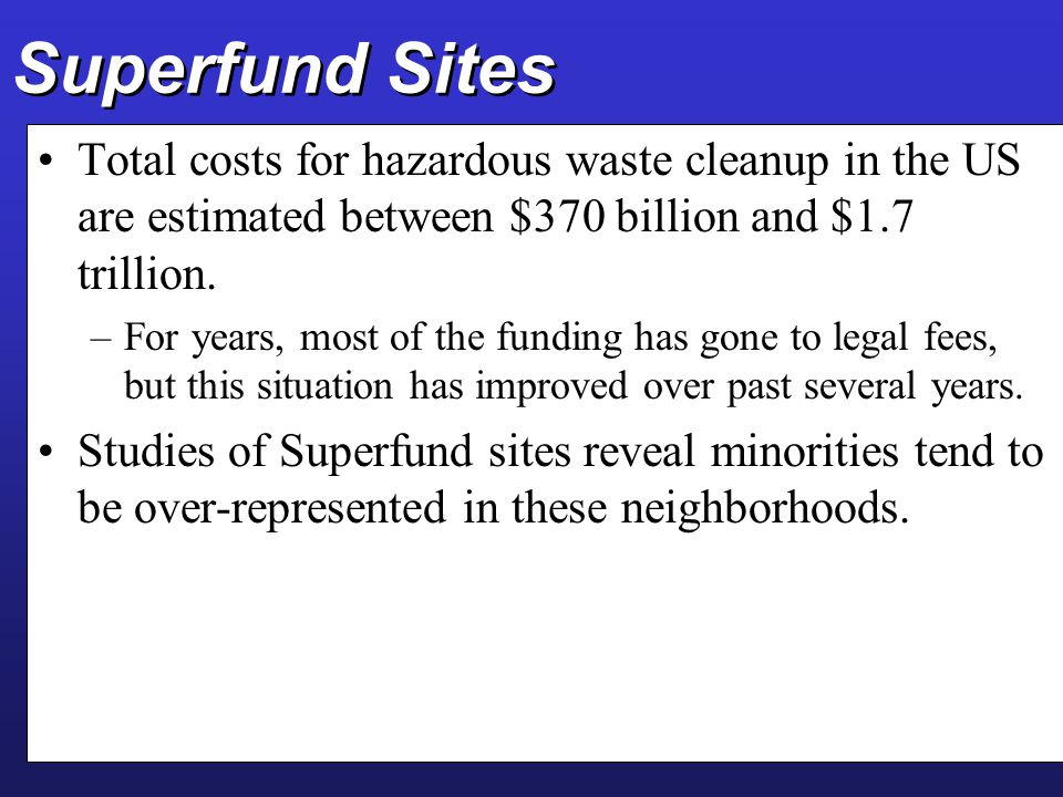 Superfund Sites Total costs for hazardous waste cleanup in the US are estimated between $370 billion and $1.7 trillion. –For years, most of the fundin