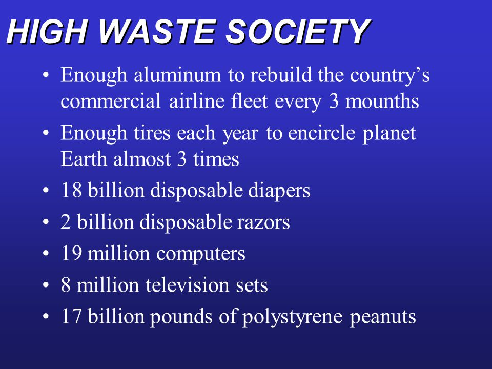 HIGH WASTE SOCIETY Enough aluminum to rebuild the country's commercial airline fleet every 3 mounths Enough tires each year to encircle planet Earth a