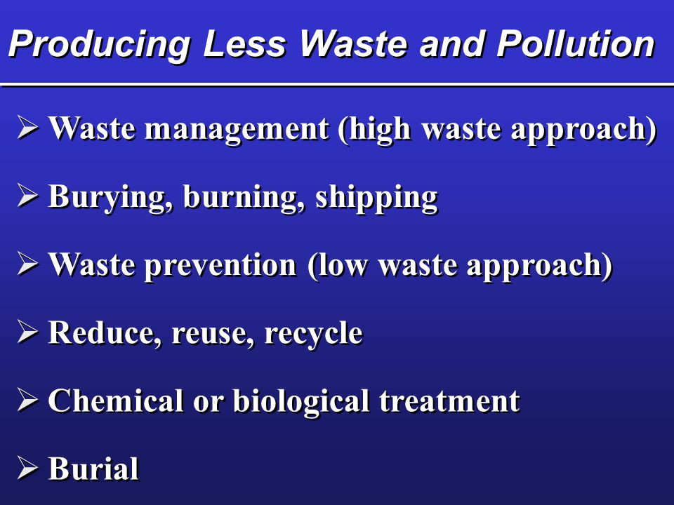 Producing Less Waste and Pollution  Waste management (high waste approach)  Burying, burning, shipping  Waste prevention (low waste approach)  Red