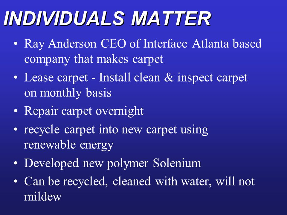 INDIVIDUALS MATTER Ray Anderson CEO of Interface Atlanta based company that makes carpet Lease carpet - Install clean & inspect carpet on monthly basi
