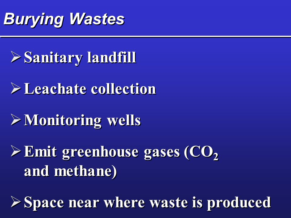 Burying Wastes  Sanitary landfill  Leachate collection  Monitoring wells  Emit greenhouse gases (CO 2 and methane)  Space near where waste is pro