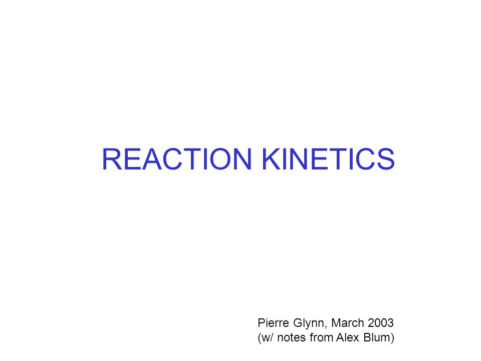 REACTION KINETICS Pierre Glynn, March 2003 (w/ notes from Alex Blum)