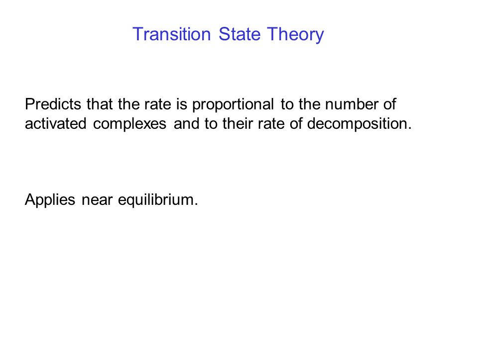 Transition State Theory Predicts that the rate is proportional to the number of activated complexes and to their rate of decomposition. Applies near e