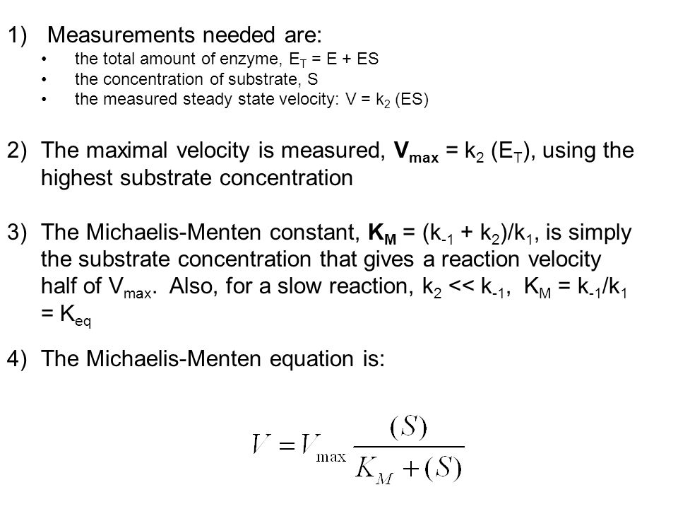 1) Measurements needed are: the total amount of enzyme, E T = E + ES the concentration of substrate, S the measured steady state velocity: V = k 2 (ES
