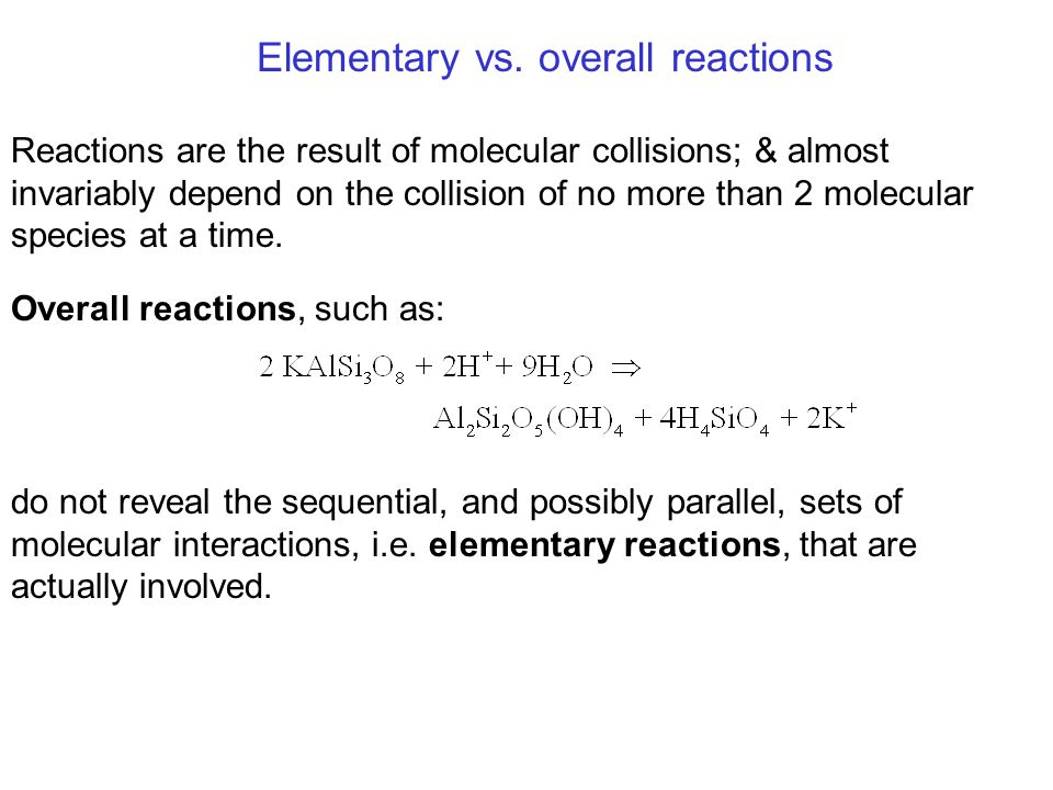 Elementary vs. overall reactions Reactions are the result of molecular collisions; & almost invariably depend on the collision of no more than 2 molec