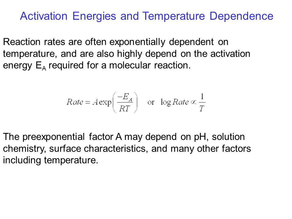 Activation Energies and Temperature Dependence Reaction rates are often exponentially dependent on temperature, and are also highly depend on the acti
