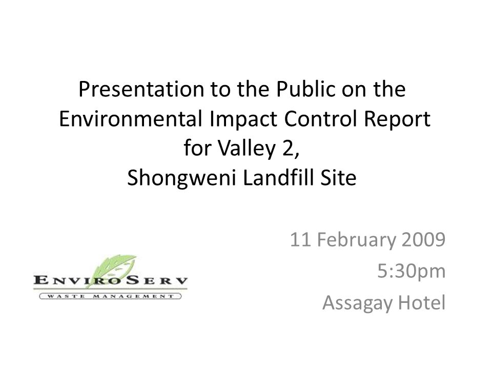 Presentation to the Public on the Environmental Impact Control Report for Valley 2, Shongweni Landfill Site 11 February 2009 5:30pm Assagay Hotel