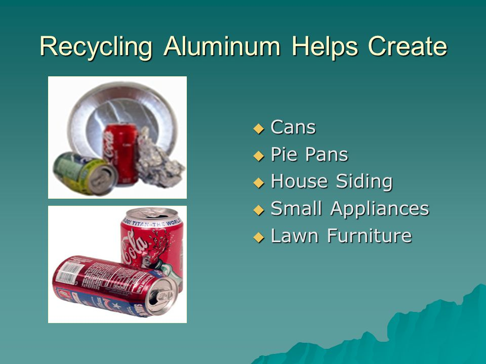 Recycling Aluminum Helps Create  Cans  Pie Pans  House Siding  Small Appliances  Lawn Furniture