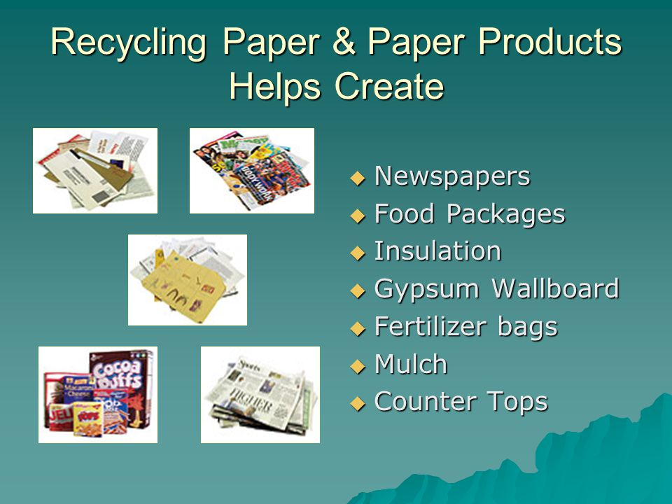 Recycling Paper & Paper Products Helps Create  Newspapers  Food Packages  Insulation  Gypsum Wallboard  Fertilizer bags  Mulch  Counter Tops