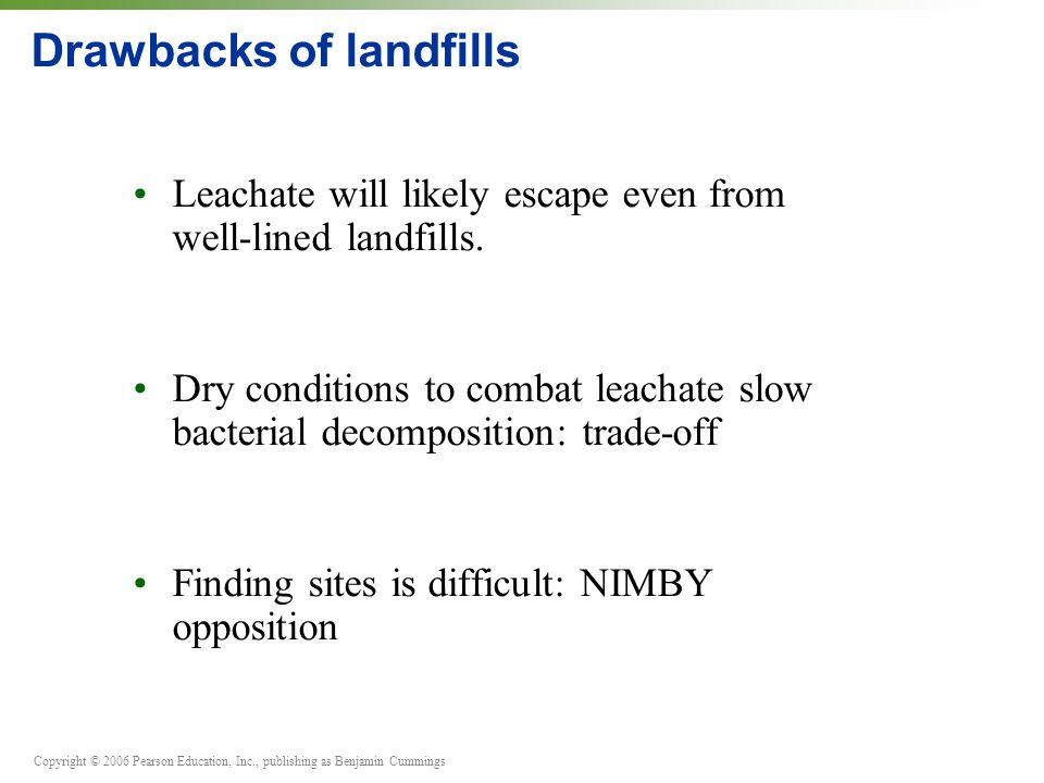 Copyright © 2006 Pearson Education, Inc., publishing as Benjamin Cummings Drawbacks of landfills Leachate will likely escape even from well-lined land