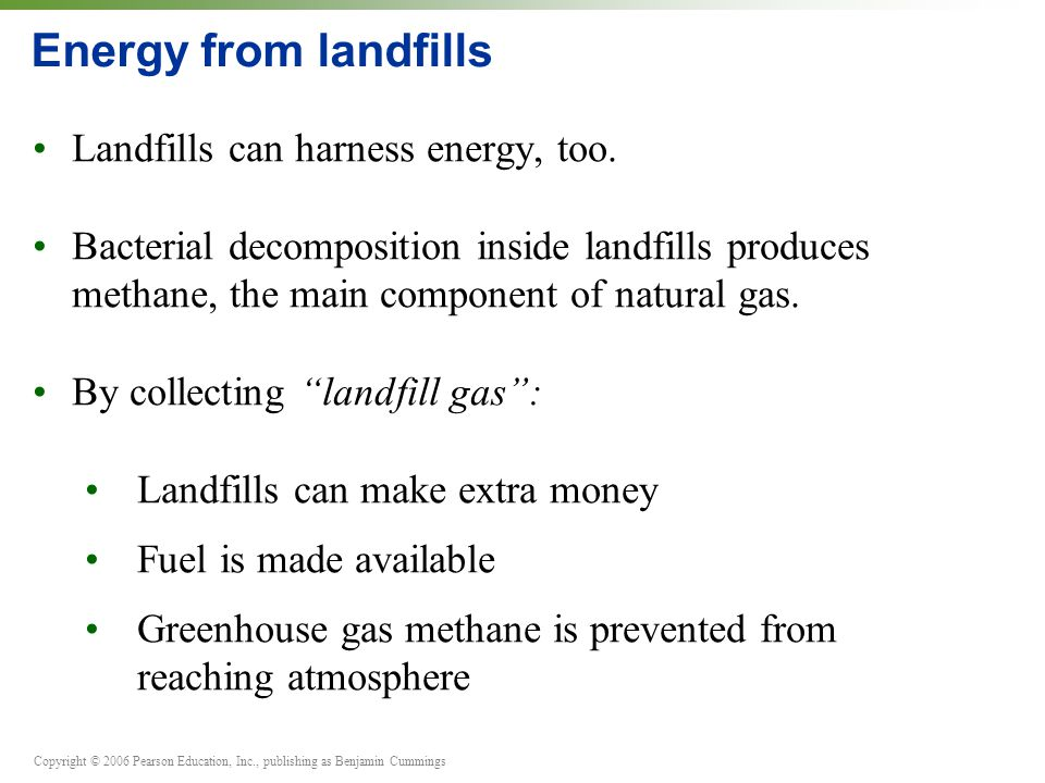 Copyright © 2006 Pearson Education, Inc., publishing as Benjamin Cummings Energy from landfills Landfills can harness energy, too. Bacterial decomposi