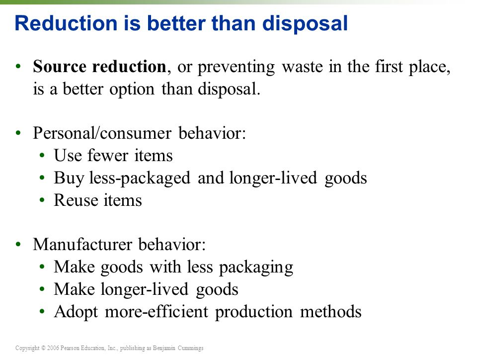 Copyright © 2006 Pearson Education, Inc., publishing as Benjamin Cummings Reduction is better than disposal Source reduction, or preventing waste in t