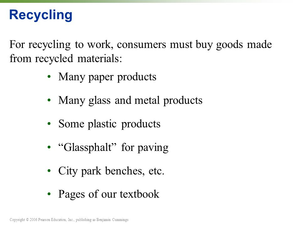 Copyright © 2006 Pearson Education, Inc., publishing as Benjamin Cummings Recycling For recycling to work, consumers must buy goods made from recycled