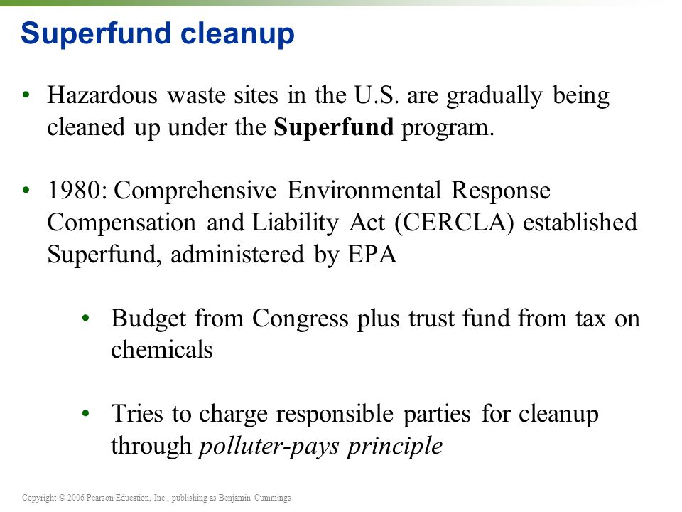 Copyright © 2006 Pearson Education, Inc., publishing as Benjamin Cummings Superfund cleanup Hazardous waste sites in the U.S. are gradually being clea