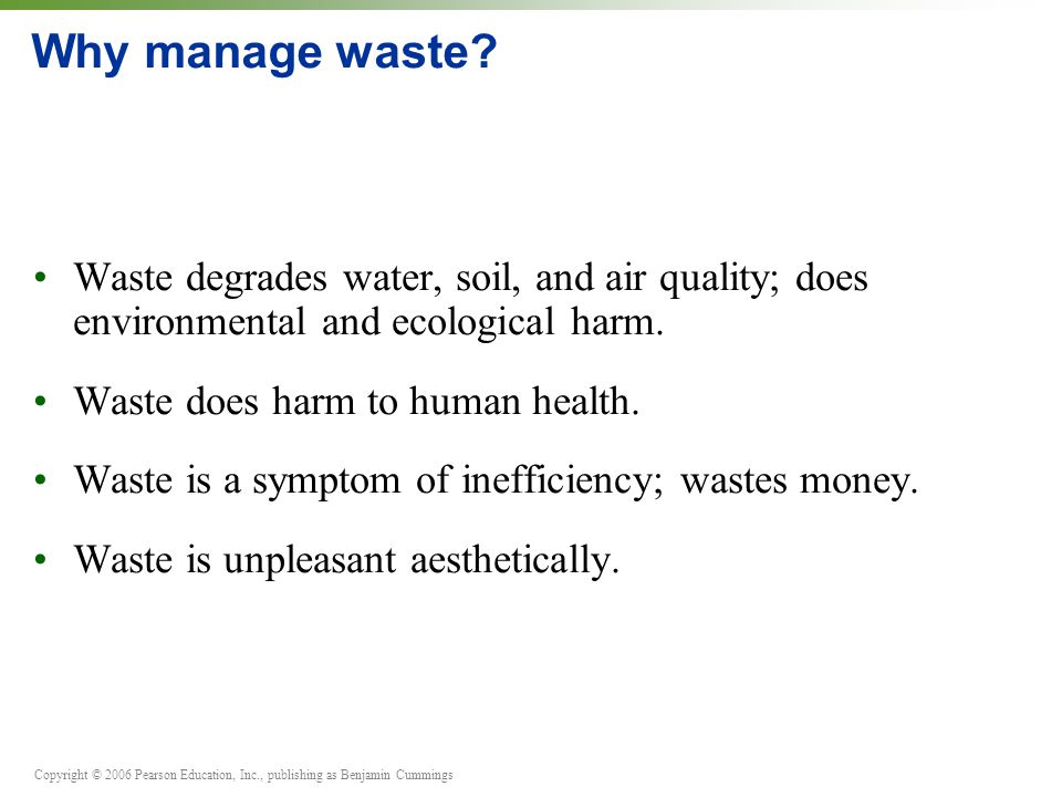 Copyright © 2006 Pearson Education, Inc., publishing as Benjamin Cummings Ways to manage waste Three components of waste management: 1.
