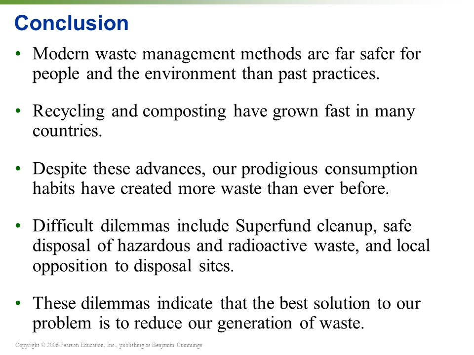 Copyright © 2006 Pearson Education, Inc., publishing as Benjamin Cummings Conclusion Modern waste management methods are far safer for people and the