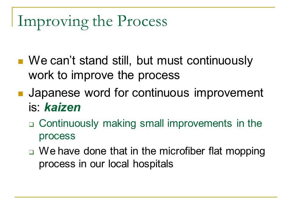 Improving the Process We can't stand still, but must continuously work to improve the process Japanese word for continuous improvement is: kaizen  Continuously making small improvements in the process  We have done that in the microfiber flat mopping process in our local hospitals
