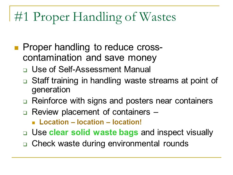 #1 Proper Handling of Wastes Proper handling to reduce cross- contamination and save money  Use of Self-Assessment Manual  Staff training in handling waste streams at point of generation  Reinforce with signs and posters near containers  Review placement of containers – Location – location – location.