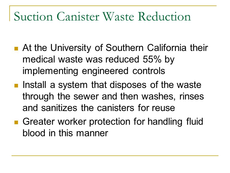 Suction Canister Waste Reduction At the University of Southern California their medical waste was reduced 55% by implementing engineered controls Install a system that disposes of the waste through the sewer and then washes, rinses and sanitizes the canisters for reuse Greater worker protection for handling fluid blood in this manner