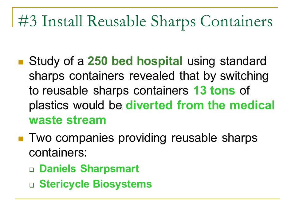 #3 Install Reusable Sharps Containers Study of a 250 bed hospital using standard sharps containers revealed that by switching to reusable sharps containers 13 tons of plastics would be diverted from the medical waste stream Two companies providing reusable sharps containers:  Daniels Sharpsmart  Stericycle Biosystems