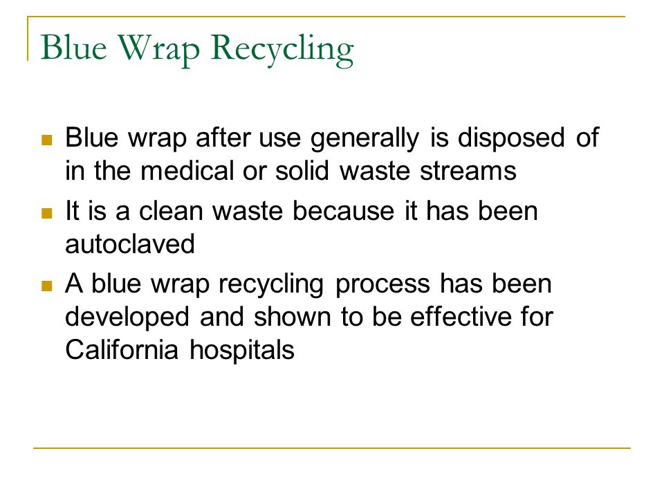 Blue Wrap Recycling Blue wrap after use generally is disposed of in the medical or solid waste streams It is a clean waste because it has been autoclaved A blue wrap recycling process has been developed and shown to be effective for California hospitals
