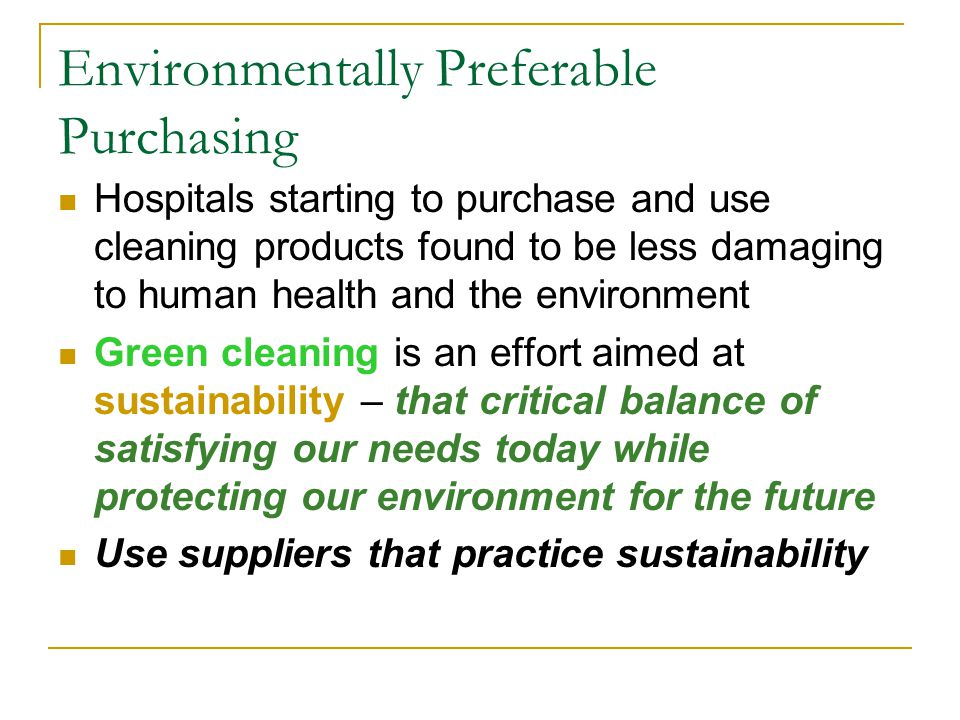 Environmentally Preferable Purchasing Hospitals starting to purchase and use cleaning products found to be less damaging to human health and the environment Green cleaning is an effort aimed at sustainability – that critical balance of satisfying our needs today while protecting our environment for the future Use suppliers that practice sustainability
