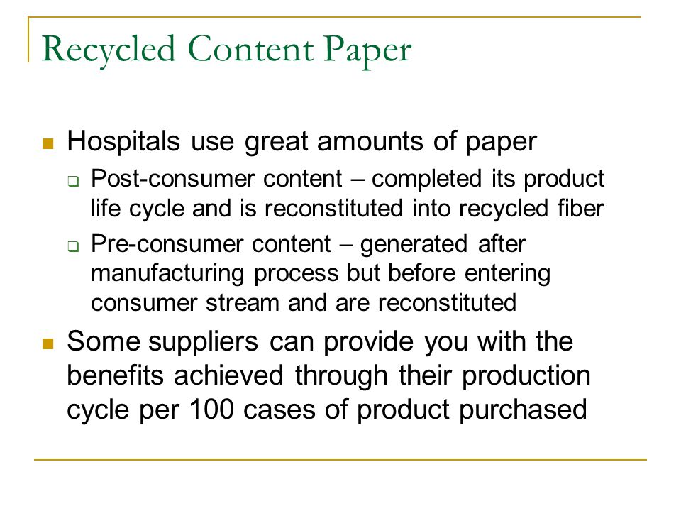 Recycled Content Paper Hospitals use great amounts of paper  Post-consumer content – completed its product life cycle and is reconstituted into recycled fiber  Pre-consumer content – generated after manufacturing process but before entering consumer stream and are reconstituted Some suppliers can provide you with the benefits achieved through their production cycle per 100 cases of product purchased