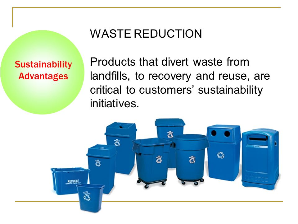 Sustainability Advantages WASTE REDUCTION Products that divert waste from landfills, to recovery and reuse, are critical to customers' sustainability initiatives.