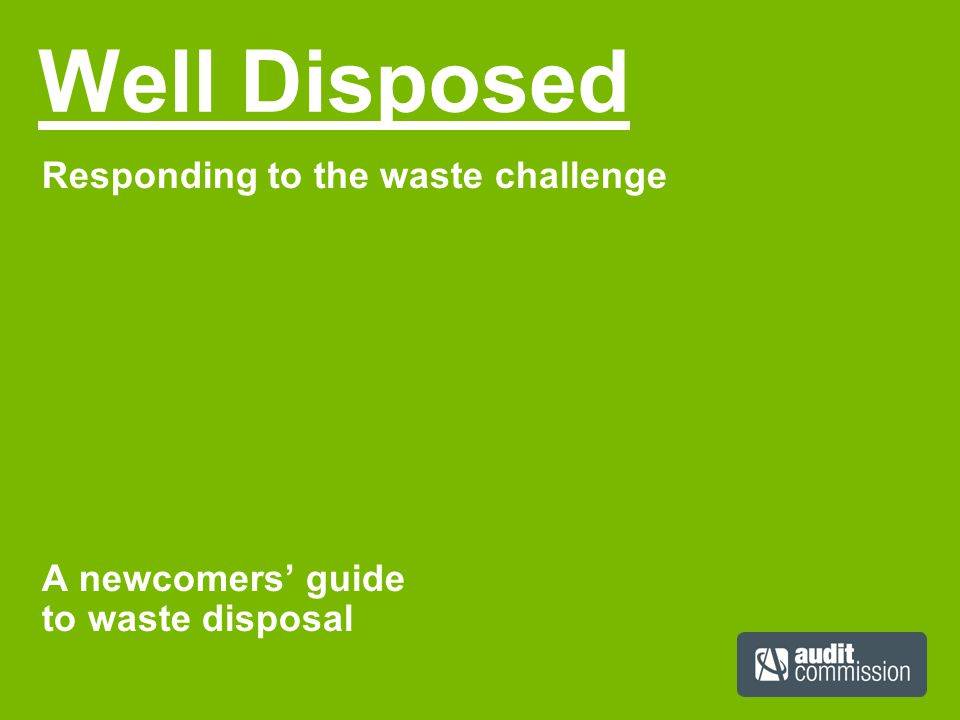 Well Disposed Responding to the waste challenge A newcomers' guide to waste disposal