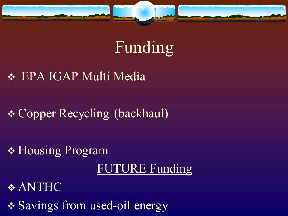 Funding  EPA IGAP Multi Media  Copper Recycling (backhaul)  Housing Program FUTURE Funding  ANTHC  Savings from used-oil energy