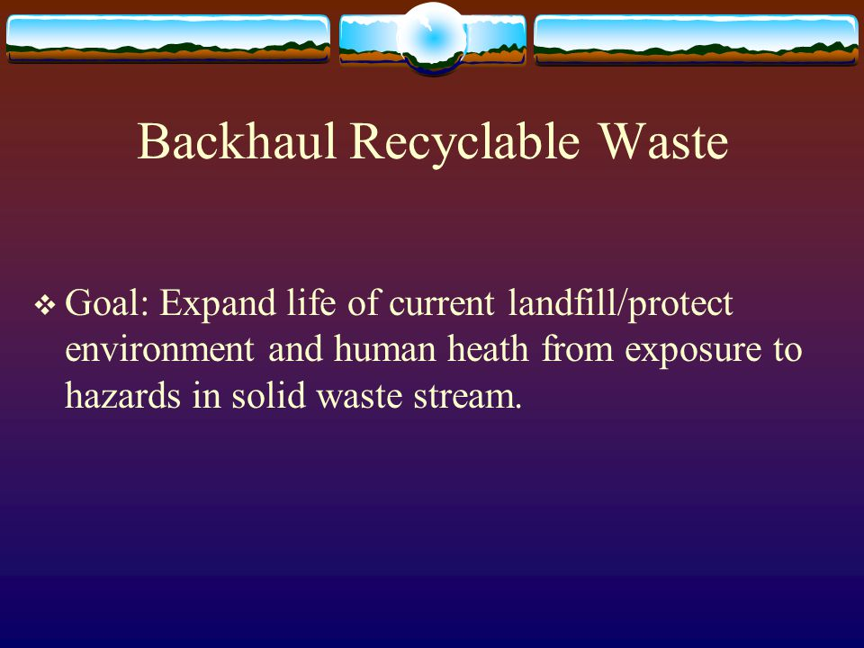 Backhaul Recyclable Waste  Goal: Expand life of current landfill/protect environment and human heath from exposure to hazards in solid waste stream.