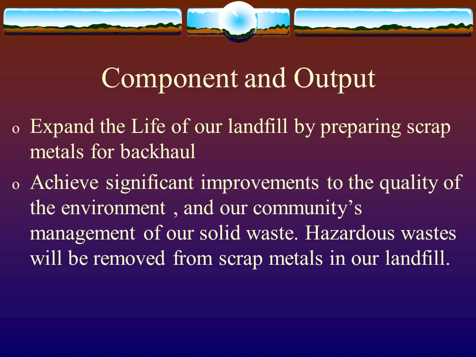 Component and Output o Expand the Life of our landfill by preparing scrap metals for backhaul o Achieve significant improvements to the quality of the environment, and our community's management of our solid waste.