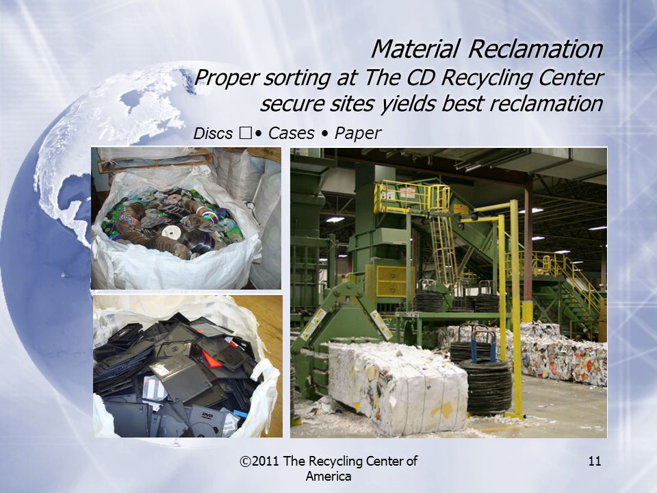 ©2011 The Recycling Center of America 11 Material Reclamation Proper sorting at The CD Recycling Center secure sites yields best reclamation Discs Cases Paper