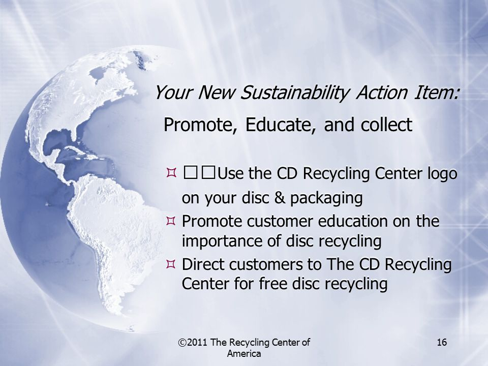©2011 The Recycling Center of America 16 Your New Sustainability Action Item: Promote, Educate, and collect  Use the CD Recycling Center logo on your disc & packaging  Promote customer education on the importance of disc recycling  Direct customers to The CD Recycling Center for free disc recycling Promote, Educate, and collect  Use the CD Recycling Center logo on your disc & packaging  Promote customer education on the importance of disc recycling  Direct customers to The CD Recycling Center for free disc recycling