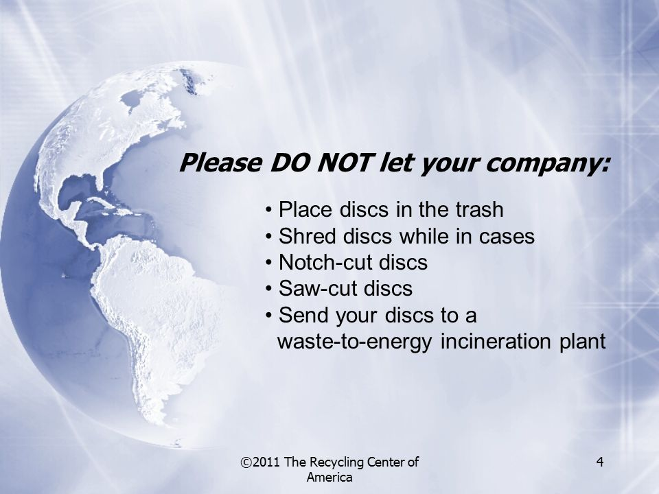 ©2011 The Recycling Center of America 4 Please DO NOT let your company: Place discs in the trash Shred discs while in cases Notch-cut discs Saw-cut discs Send your discs to a waste-to-energy incineration plant