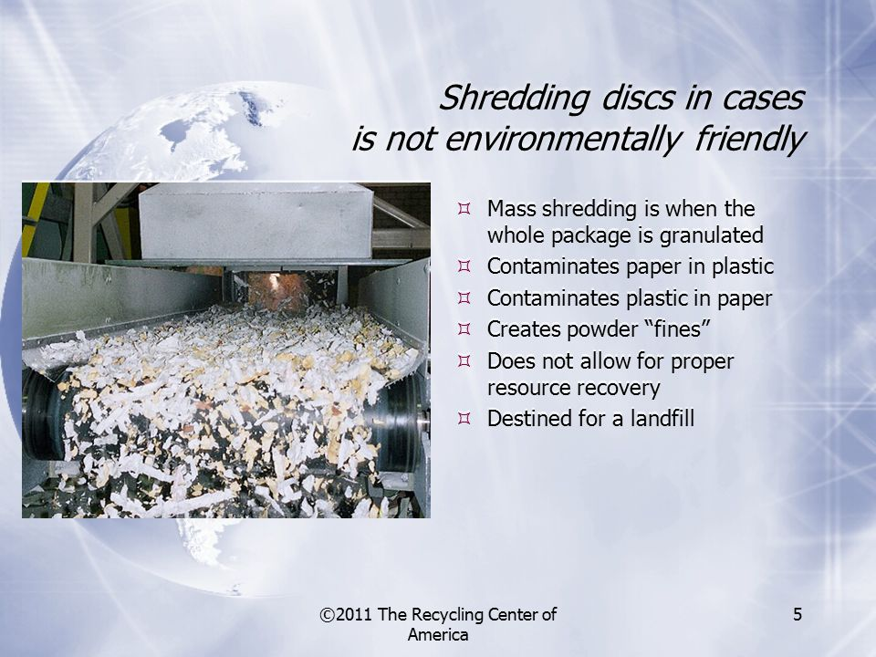 ©2011 The Recycling Center of America 5 Shredding discs in cases is not environmentally friendly  Mass shredding is when the whole package is granulated  Contaminates paper in plastic  Contaminates plastic in paper  Creates powder fines  Does not allow for proper resource recovery  Destined for a landfill