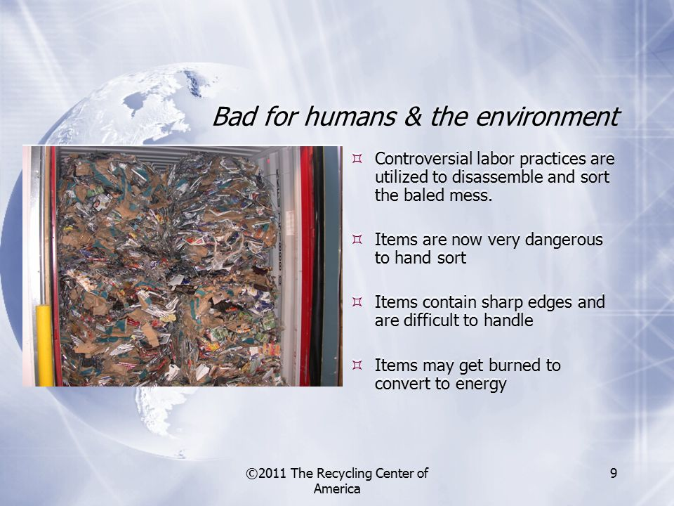 ©2011 The Recycling Center of America 9 Bad for humans & the environment  Controversial labor practices are utilized to disassemble and sort the baled mess.