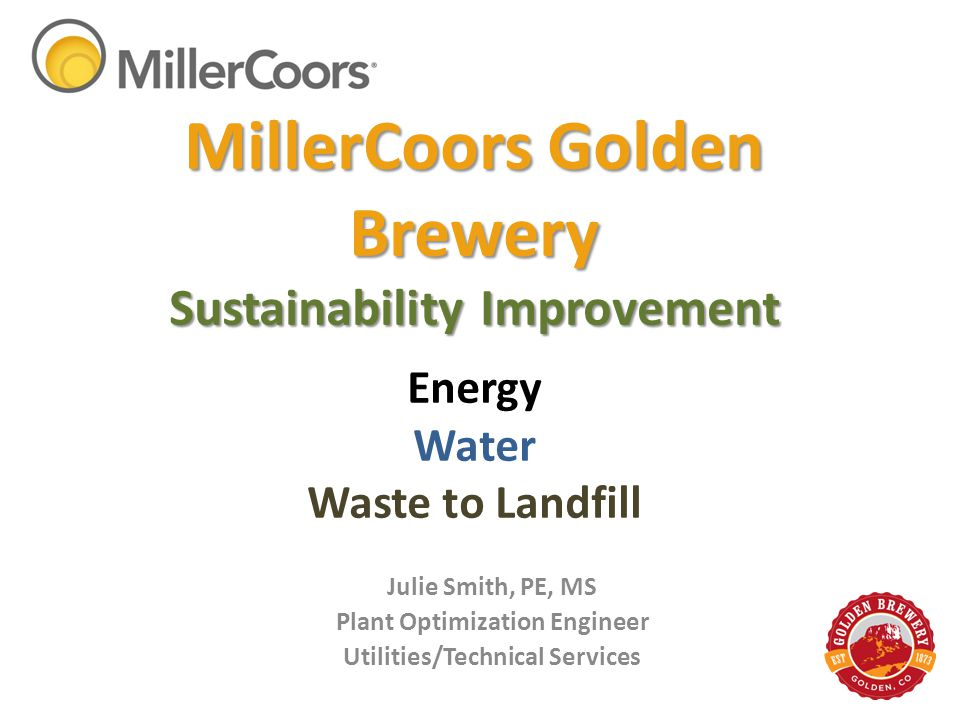 MillerCoors Golden Brewery Sustainability Improvement MillerCoors Golden Brewery Sustainability Improvement. Energy Water Waste to Landfill Julie Smit