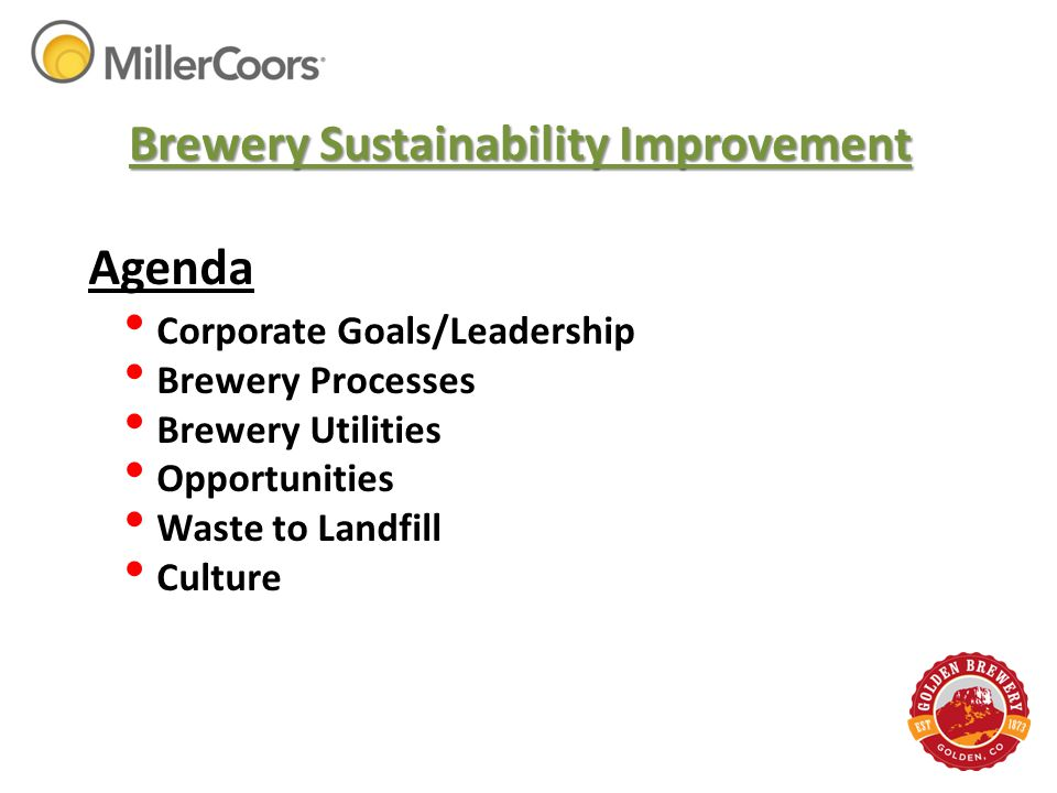 Agenda Corporate Goals/Leadership Brewery Processes Brewery Utilities Opportunities Waste to Landfill Culture Brewery Sustainability Improvement