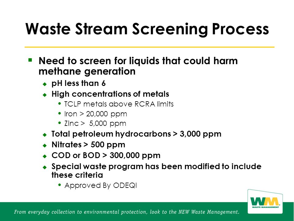 Waste Stream Screening Process  Need to screen for liquids that could harm methane generation  pH less than 6  High concentrations of metals TCLP metals above RCRA limits Iron > 20,000 ppm Zinc > 5,000 ppm  Total petroleum hydrocarbons > 3,000 ppm  Nitrates > 500 ppm  COD or BOD > 300,000 ppm  Special waste program has been modified to include these criteria Approved By ODEQl