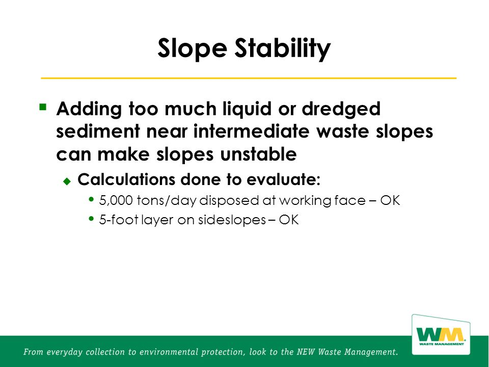 Slope Stability  Adding too much liquid or dredged sediment near intermediate waste slopes can make slopes unstable  Calculations done to evaluate: 5,000 tons/day disposed at working face – OK 5-foot layer on sideslopes – OK
