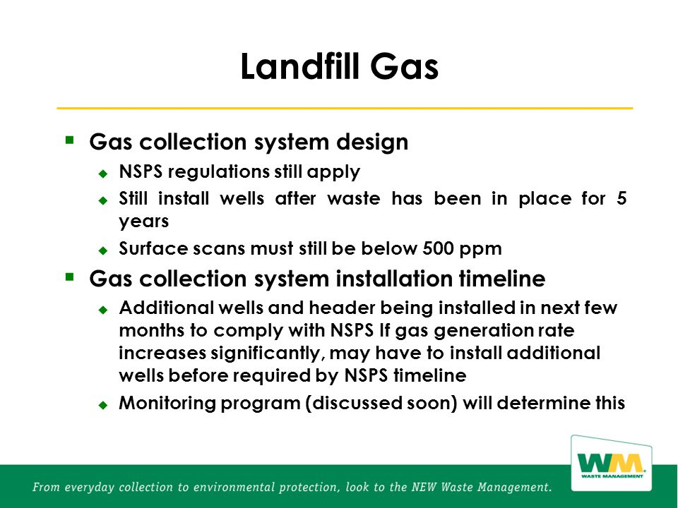 Landfill Gas  Gas collection system design  NSPS regulations still apply  Still install wells after waste has been in place for 5 years  Surface scans must still be below 500 ppm  Gas collection system installation timeline  Additional wells and header being installed in next few months to comply with NSPS If gas generation rate increases significantly, may have to install additional wells before required by NSPS timeline  Monitoring program (discussed soon) will determine this