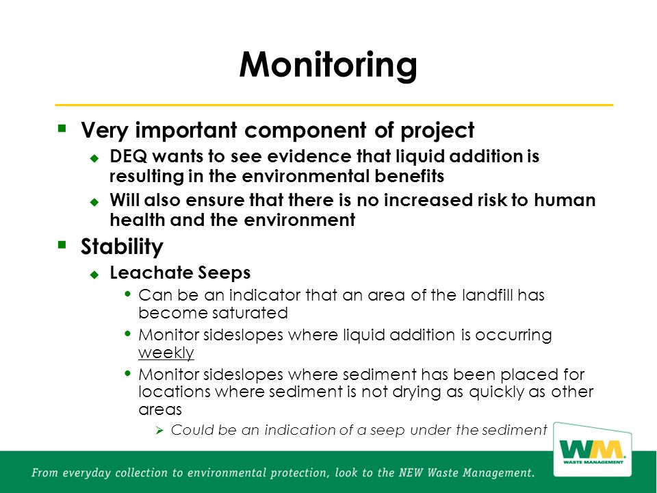 Monitoring  Very important component of project  DEQ wants to see evidence that liquid addition is resulting in the environmental benefits  Will also ensure that there is no increased risk to human health and the environment  Stability  Leachate Seeps Can be an indicator that an area of the landfill has become saturated Monitor sideslopes where liquid addition is occurring weekly Monitor sideslopes where sediment has been placed for locations where sediment is not drying as quickly as other areas  Could be an indication of a seep under the sediment