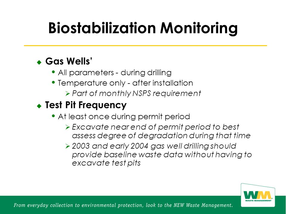 Biostabilization Monitoring  Gas Wells' All parameters - during drilling Temperature only - after installation  Part of monthly NSPS requirement  Test Pit Frequency At least once during permit period  Excavate near end of permit period to best assess degree of degradation during that time  2003 and early 2004 gas well drilling should provide baseline waste data without having to excavate test pits