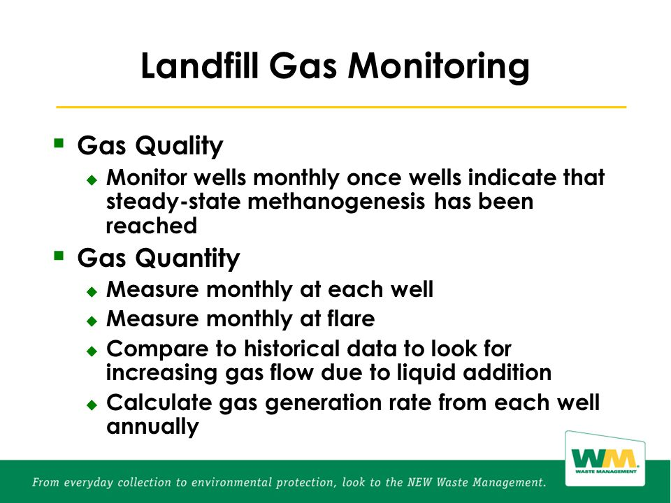Landfill Gas Monitoring  Gas Quality  Monitor wells monthly once wells indicate that steady-state methanogenesis has been reached  Gas Quantity  Measure monthly at each well  Measure monthly at flare  Compare to historical data to look for increasing gas flow due to liquid addition  Calculate gas generation rate from each well annually