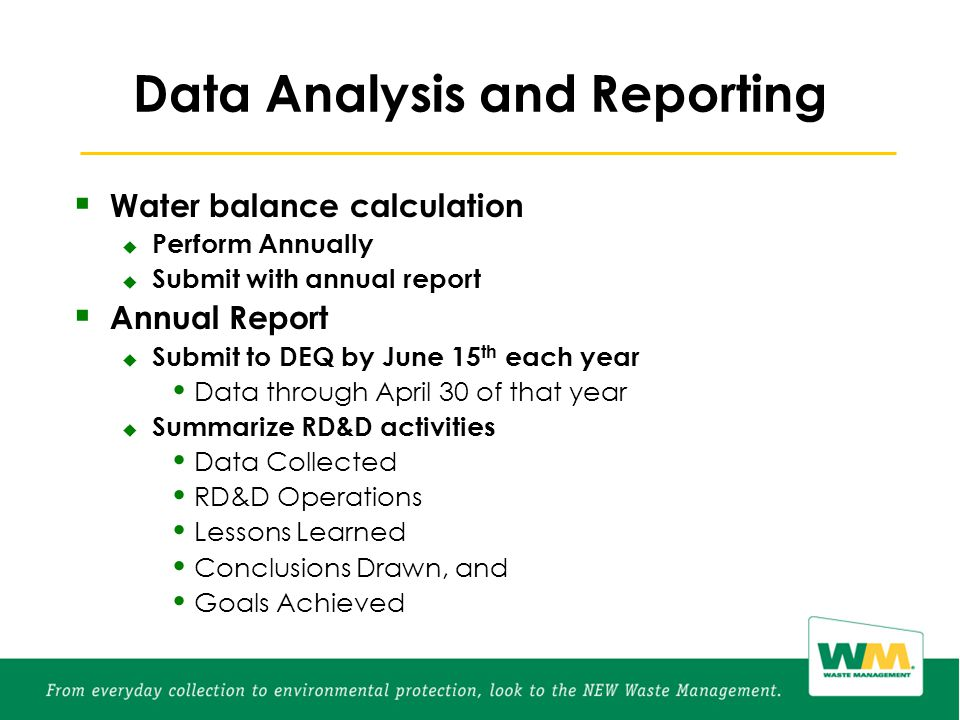  Water balance calculation  Perform Annually  Submit with annual report  Annual Report  Submit to DEQ by June 15 th each year Data through April 30 of that year  Summarize RD&D activities Data Collected RD&D Operations Lessons Learned Conclusions Drawn, and Goals Achieved