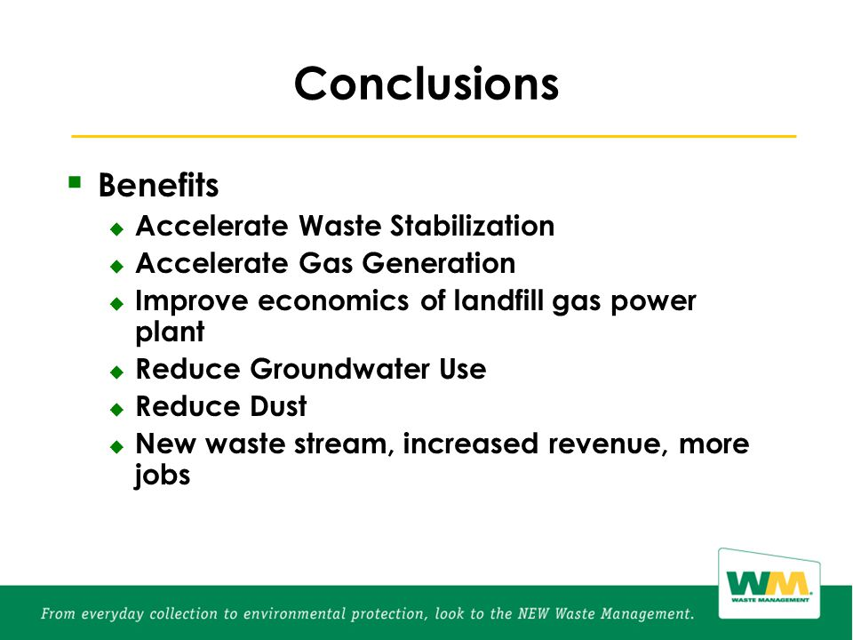  Benefits  Accelerate Waste Stabilization  Accelerate Gas Generation  Improve economics of landfill gas power plant  Reduce Groundwater Use  Reduce Dust  New waste stream, increased revenue, more jobs
