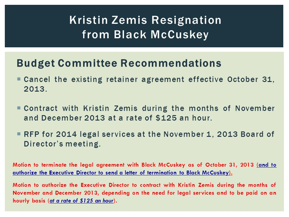 Kristin Zemis Resignation from Black McCuskey Budget Committee Recommendations  Cancel the existing retainer agreement effective October 31, 2013.