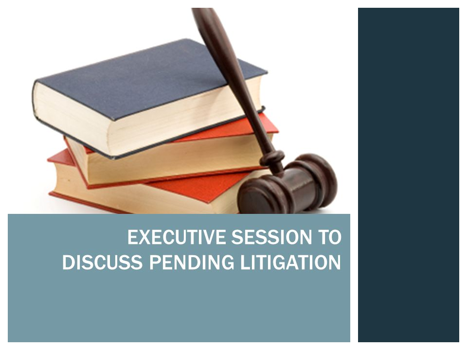EXECUTIVE SESSION TO DISCUSS PENDING LITIGATION