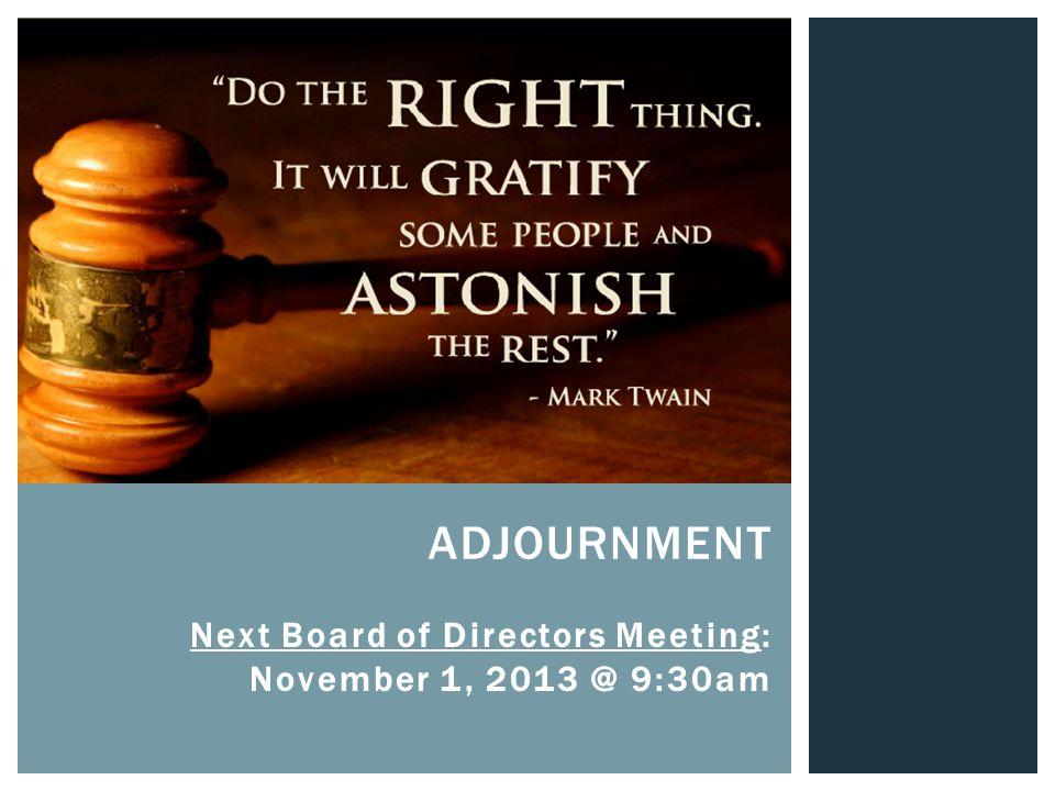 ADJOURNMENT Next Board of Directors Meeting: November 1, 2013 @ 9:30am
